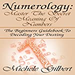 Numerology: Master the Secret Meaning of Numbers: The Beginners Guidebook to Decoding Your Destiny | Michele Gilbert