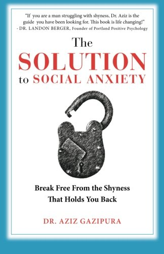 The Solution To Social Anxiety: Break Free From The Shyness That Holds You Back (Best Way To Overcome Shyness)