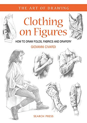 Clothing on Figures: How to Draw Folds, Fabrics and Drapery (The Art of Drawing)