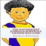 The Magnificent Jumbalia Kornwell: Change Has Come | Charles Edward Shepherd