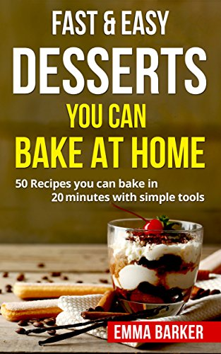 Fast & Easy Desserts You Can Bake At Home: 50 Recipes you can bake in 20 minutes with simple tools by Emma Barker