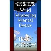 Mind Mastering Mental Detox: A One Week Workbook Toward a Happier Life