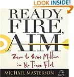 Ready, Fire, Aim: Zero to $100 Millio...