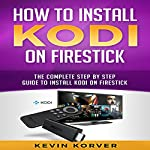 How to Install Kodi on Firestick: The Complete Step by Step Guide to Install Kodi on Firestick | Kevin Korver