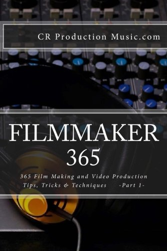 Filmmaker 365: 365 Film Making and Video Production Tips, Tricks & Techniques (Volume 1)