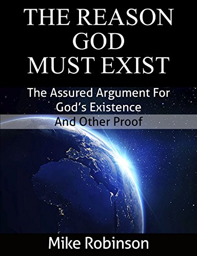 The Reason God Must Exist: The Assured Argument for God's Existence and Other Proof (Certain Proof for The Existence of God Book 1)