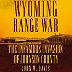 Wyoming Range War: The Infamous Invasion of Johnson County | John W. Davis