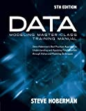 Data Modeling Master Class Training Manual 5th Edition : Steve Hoberman's Best Practices Approach to Developing a Competency in Data Modeling, Hoberman, Steve, 1935504886
