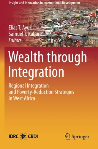 Wealth through Integration: Regional Integration and Poverty-Reduction Strategies in West Africa (Insight and Innovation in International Development) by Samuel T Kabor