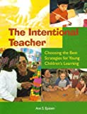 The Intentional Teacher : Choosing the Best Strategies for Young Children's Learning, Epstein, Ann S., 1928896413