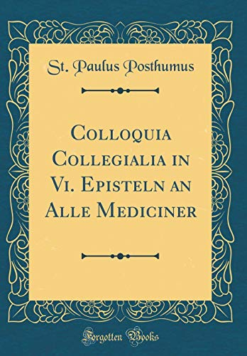 Colloquia Collegialia in Vi. Episteln an Alle Mediciner (Classic Reprint)