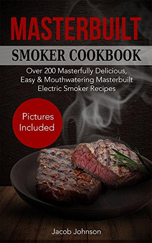Masterbuilt Smoker Cookbook: Over 200 Masterfully Delicious, Easy & Mouthwatering Masterbuilt Electric Smoker Recipes. The Ultimate Masterbuilt Electric Smoker BBQ Cookbook with Pictures. by [Johnson, Jacob]