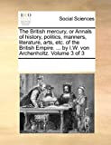 The British Mercury, or Annals of History, Politics, Manners, Literature, Arts, etc of the British Empire by I W Von Archenholtz, See Notes Multiple Contributors, 117005868X
