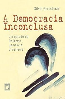 A democracia inconclusa: um estudo da reforma sanitária brasileira por [Gerschman, Silvia]