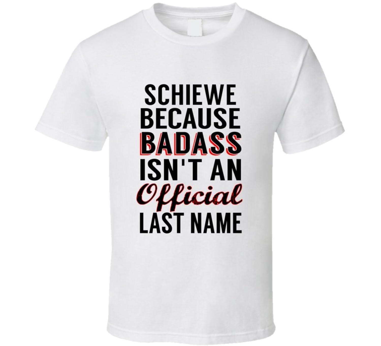 Schiewe Because Badass Isnt An Official Name T Shirt