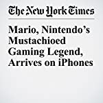 Mario, Nintendo's Mustachioed Gaming Legend, Arrives on iPhones | Nick Wingfield,Vindu Goel