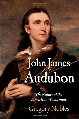 John James Audubon: The Nature of the American Woodsman (Early American Studies)
