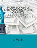 How to Apply for GOVERNMENT GRANTS, J. B., 1477695559