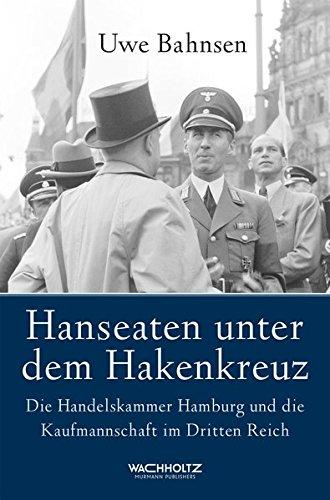 Hanseaten unter dem Hakenkreuz. Die Handelskammer Hamburg und die Kaufmannschaft im Dritten Reich