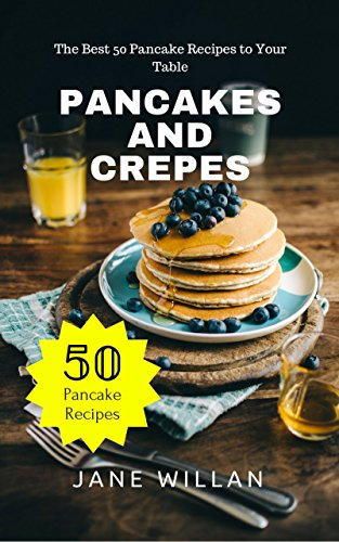 Pancakes and Crepes:  The Best 50 Pancake Recipes to Your Table by Jane   Willan