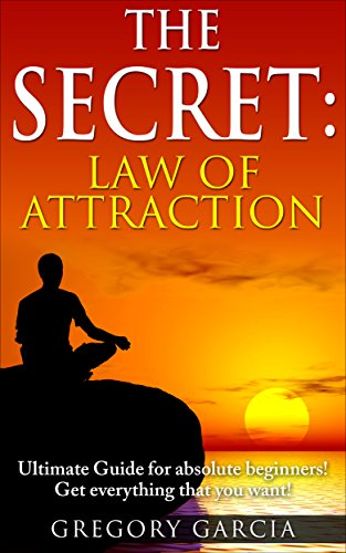The Secret: Law of Attraction Guide for Absolute Beginners! Use Manifestation to Get Everything You Want! (Manifestation, Law of Attraction, Manifesting, The Secret)
