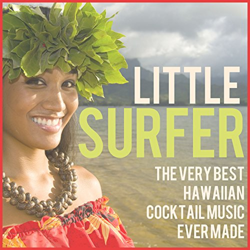 Little Surfer: The Very Best Hawaiian Cocktail Music Ever Made Including Little Grass Shack, Lovely Hula Hands, Hawaiian Eyes, & More!