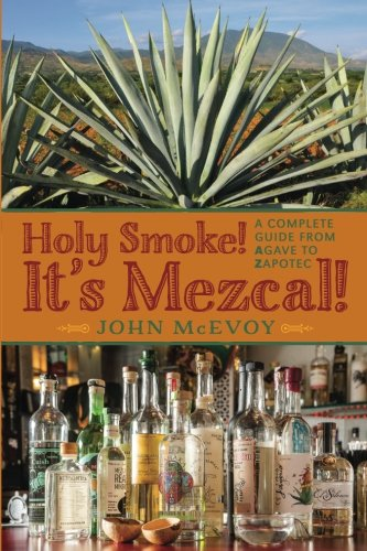 Holy Smoke!  It's Mezcal!: A Complete Guide from Agave to Zapotec by Mr. John P. McEvoy