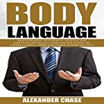 Body Language: Discover How to Connect, Analyze and Influence People in a Subconscious Level by Understanding Their Nonverbal Communication | Alexander Chase