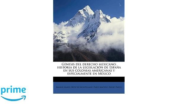 Génesis del derecho mexicano; historia de la legislación de España en sus colonias americanas y especialmente en México (Spanish Edition): Manuel María ...