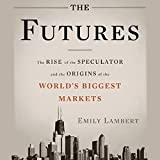 The Futures: The Rise of the Speculator and the Origins of the World's Biggest Markets