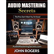 Audio Mastering Secrets: The Pros Don't Want You To Know! (Music Production, Audio Engineering, Home Recording Studio Secrets Series: Book 1)