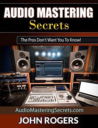 - Audio Mastering Secrets: The Pros Don't Want You To Know! (Home Recording Studio, Audio Engineering, Music Production Secrets Series: Book 1)
