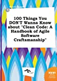 100 Things You Don't Wanna Know about Clean Code: A Handbook of Agile Software Craftsmanship