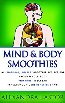 Mind & Body Smoothies - All Natural, Simple Smoothie Recipes for Your Whole Body by [Briscoe, Steven, Kastor, Alexandra]