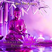 Miracle Healing Frequency: Detox Your Heart