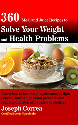360 Meal and Juice Recipes to Solve Your Weight and Health Problems: Learn how to lose weight, gain muscle, fight cancer, control high blood pressure, and regulate diabetes with these 360 recipes! (Juice Recipes For Diabetes And High Blood Pressure)