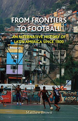 From Frontiers to Football: An Alternative History of Latin America since 1800 (Reaktion Books - Globalities)