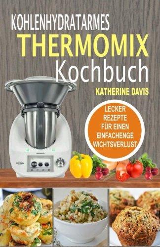 Kohlenhydratarmes Thermomix Kochbuch: Lecker Rezepte Für Einen Einfachenge Wichtsverlust (German Edition) by Katherine Davis
