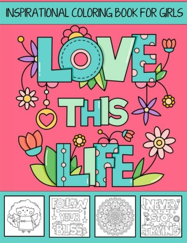 Love This Life ~ Inspirational Coloring Book For Girls: With Colorable Quotes, Unique Mandalas & Love Inspired Images (Girls Coloring Books) (Volume 1)