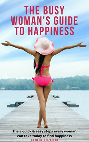 The Busy Woman's Guide to Happiness: The 8 Quick & Easy Steps Every Woman Can Take To Find Happiness! (English Edition)