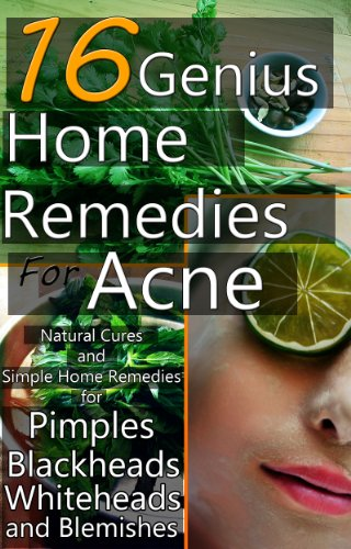16 Genius Home Remedies for Acne: Natural Cures and Simple Home Remedies for Pimples, Blackheads, Whiteheads, and Blemishes (Home Remedies For Acne And Blackheads Overnight)