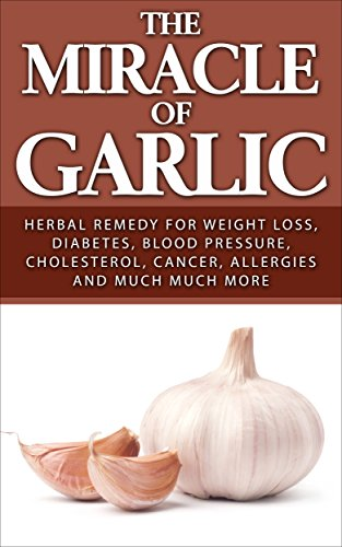 The Miracle of Garlic: Herbal Remedy for Weight Loss, Diabetes, Blood Pressure, Cholesterol, Cancer, Allergies and Much Much More. (Garlic Power, Green Tea)