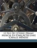 Le Fils de L'?toile; Drame Musical en Cinq Actes [par] Catulle Mend?s, Camille Erlanger, 117314420X