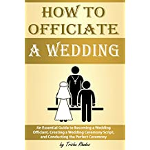 How to Officiate a Wedding: An Essential Guide to Becoming a Wedding Officiant, Creating a Wedding Ceremony Script, and Conducting the Perfect Ceremony ( Officiating a Wedding )