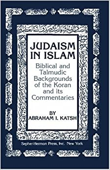 Judaism in Islam: Biblical and Talmudic Backgrounds of the Koran and its Commentaries (The Judaic studies library)