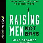 Raising Men, Not Boys: Shepherding Your Sons to Be Men of God | Mike Fabarez