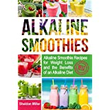 Alkaline Smoothies: Alkaline Smoothie Recipes for Weight Loss and the Benefits of an Alkaline Diet - Alkaline Drinks Your Way to Vibrant Health - Massive Energy and Natural Weight Loss