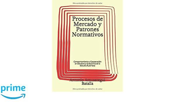 Procesos de Mercado y Patrones Normativos: Análisis austriaco y substrato del derecho (Spanish Edition): Antonio Amusategui Batalla: 9781549696350: ...