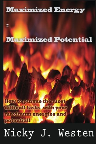 Maximized Energy  = Maximized Potential: How to pursue the most difficult tasks  with your maximum energies and potential!