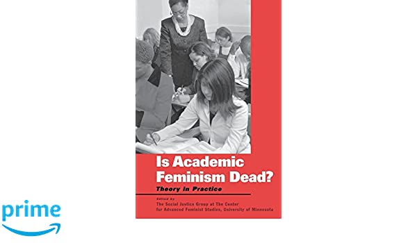 Is Academic Feminism Dead?: Theory in Practice